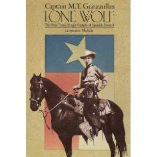 Captain M. T. Gonzaullas Lone Wolf the Only Texas Ranger Captain of Spanish Descent Brownson Malsch 9780883190470 Books