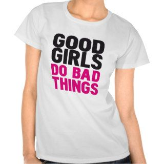 GOOD GIRLS DO BAD THINGS T SHIRTS