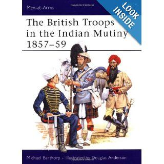 The British Troops in the Indian Mutiny 1857 59 (Men At Arms Series, 268): Michael Barthorp, Douglas Anderson: 9781855323698: Books