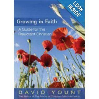 Growing in Faith: A Guide for the Reluctant Christian, 2nd Edition: David Yount: 9781596270824: Books
