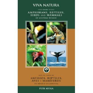 Viva Natura: Field Guide to the Amphibians, Reptiles, Birds and Mammals of Western Mexico (English and Spanish Edition): Petr Myska, Cynthia Mayne Smith: 9789709561005: Books
