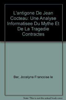 L'Antigone  de Jean Cocteau: Une analyse informatis�e du mythe et de la trag�die contract�s (French Edition) (9780773454248): Jocelyne Fran�oise Le Ber: Books