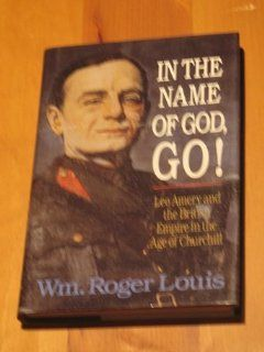 In the Name of God, Go!: Leo Amery and the British Empire in the Age of Churchill: William Roger Louis: 9780393033939: Books
