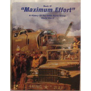 Maximum Effort Book IV A History of the 449th Bomb Group 15th Air Force 47th Wing World War II Richard F. Downey, D. William Shepherd, The Members of the 449th Bomb Group Asso, Richard Asbury, George C. Henry, Santiago Aldape, John Collins, James Dietz B