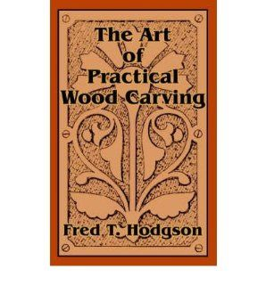 The Art of Practical Wood Carving (Paperback)   Common: By (author) Fred T Hodgson: 0884958321055: Books