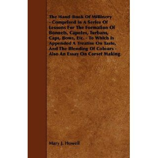 The Hand Book Of Millinery   Comprised In A Series Of Lessons For The Formation Of Bonnets, Capotes, Turbans, Caps, Bows, Etc.   To Which Is AppendedOf Colours   Also An Essay On Corset Making: Mary J. Howell: 9781444653656: Books