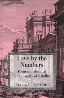 Love by the Numbers: Form and Meaning in the Poetry of Catullus (Lang Classical Studies): Helena Dettmer: 9780820436630: Books