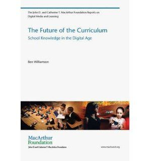 The Future of the Curriculum School Knowledge in the Digital Age (John D. and Catherine T. Macarthur Foundation Reports on Digital Media and Learning) (Paperback)   Common By (author) Ben Williamson 0884649222814 Books