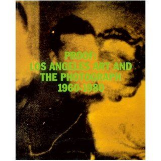 Proof: Los Angeles Art and the Photograph 1960 1980: Charles Desmarais: 9780911291209: Books