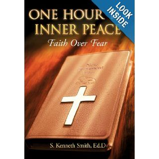 One Hour to Inner Peace: Faith Over Fear: S. Kenneth Smith Ed.D: 9781449734084: Books