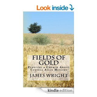 Fields of Gold:  Planting a Church Among Central Asian Muslims eBook: James Wright: Kindle Store