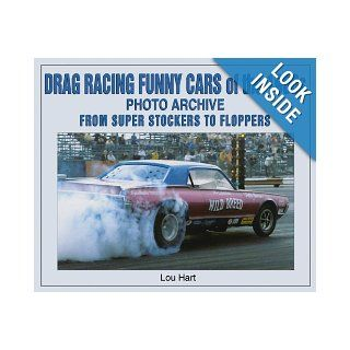 Drag Racing Funny Cars of the 1960s Photo Archive From Super Stockers to Floppers Lou Hart 9781583880975 Books