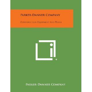 Parker Danner Company Construction Equipment and Tools Parker Danner Company 9781258668204 Books