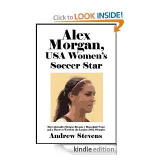 Alex Morgan, USA Women's Soccer Star: How Alexandra Morgan Became a Household Name and a Player to Watch in the London 2012 Olympics [Article] eBook: Andrew Stevens: Kindle Store