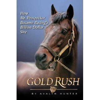 Gold Rush: How Mr. Prospector Became Racing's Billion Dollar Sire: Avalyn Hunter: 9781581501735: Books
