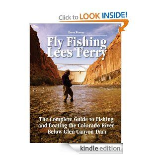 Fly Fishing Lees Ferry The Complete Guide to Fishing and Boating the Colorado River Below Glen Canyon Dam (No Nonsense Fly Fishing Guides) eBook Dave Foster, Pete Chadwell Kindle Store