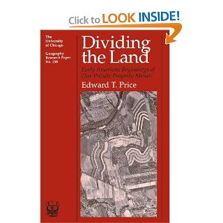 Dividing the Land: Early American Beginnings of Our Private Property Mosaic (University of Chicago Geography Research Papers) (9780226680651): Edward T. Price: Books