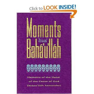 Moments With Baha'u'llah : Memoirs of the Hand of the Cause of God Tarazu'Llah Samandari: Taraz Allah Samandari: 9780933770942: Books