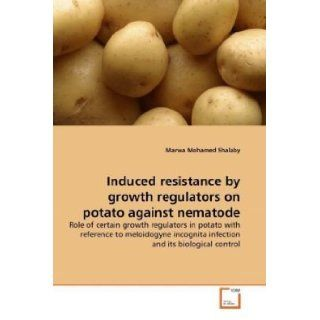 Induced resistance by growth regulators on potato against nematode: Role of certain growth regulators in potato with reference to meloidogyne incognita infection and its biological control: Marwa Mohamed Shalaby: 9783639309492: Books