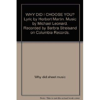 WHY DID I CHOOSE YOU? Lyric by Herbert Martin. Music by Michael Leonard. Recorded by Barbra Streisand on Columbia Records. Books