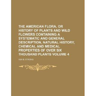 The American flora, or history of plants and wild flowers containing a systematic and general description, natural history, chemical and medical properties of over six thousand plants Volume 4: Asa B. Strong: 9781130547009: Books