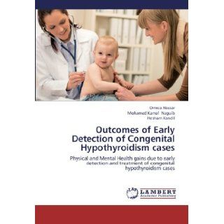 Outcomes of Early Detection of Congenital Hypothyroidism cases: Physical and Mental Health gains due to early detection and treatment of congenital hypothyroidism cases: Omnia Nassar, Mohamed Kamal Naguib, Hesham Kandil: 9783659221101: Books