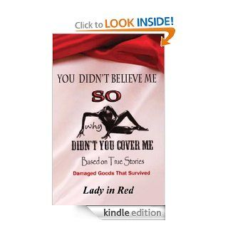 You Didn't Believe Me So Why Didn't You Cover Me: Based on True Stories, Damaged Goods that Survived eBook: Lady in Red: Kindle Store