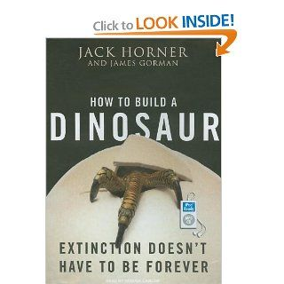 How to Build a Dinosaur: Extinction Doesn't Have to Be Forever: Jack Horner, James Gorman, Patrick Lawlor: Books