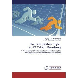 The Leadership Style at PT Tekstil Bandung: A Management Audit Investigation Following the Prolonged Economic Slowdown in Indonesia: Samuel P.D. Anantadjaya, Irma M. Nawangwulan: 9783659328978: Books