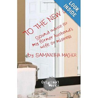 To the New Girl Sound Advice for my Former Husband's Wife or Mistress Samantha Macher 9781934962756 Books