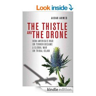 The Thistle and the Drone: How America's War on Terror Became a Global War on Tribal Islam eBook: Akbar Ahmed: Kindle Store