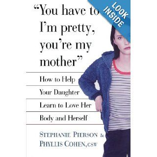 You Have to Say I'm Pretty, You're My Mother: How to Help Your Daughter Learn to Love Her Body and Herself: Stephanie Pierson, Phyllis Cohen: 9780743229180: Books