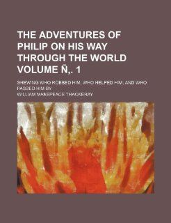 The Adventures of Philip on His Way Through the World; Shewing Who Robbed Him, Who Helped Him, and Who Passed Him by Volume N . 1: William Makepeace Thackeray: 9781236654441: Books