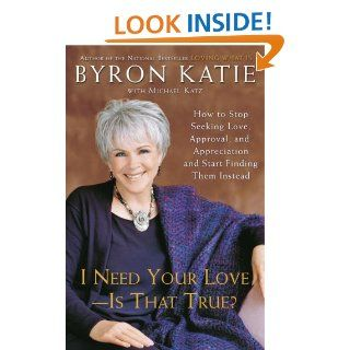 I Need Your Love   Is That True?: How to Stop Seeking Love, Approval, and Appreciation and Start Finding Them Instead: Byron Katie, Michael Katz: 9780307345301: Books