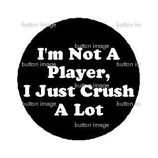 "I'm Not a Player, I just Crush A Lot PINBACK BUTTON 1.25"" Pin / Badge BIG PUN Punisher QUOTE: Everything Else"