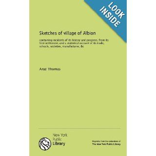 Sketches of village of Albion containing incidents of its history and progress, from its first settlement, and a statistical account of its trade, schools, societies, manufactures, &c Arad Thomas 9781131043159 Books