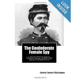 The Confederate Female Spy: A Southern Woman In Disguise: Otherwise Known as Lieutenant Harry T. Buford, Confederate States Army [Special Illustrated Edition]: Loreta Janeta Velazquez: 9781467907064: Books
