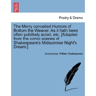 The Merry conceited Humors of Bottom the Weaver. As it hath been often publikely acted, etc. [Adapted from the comic scenes of Shakespeare's Midsummer Night's Dream.] Anonymous, William Shakespeare 9781241135317 Books