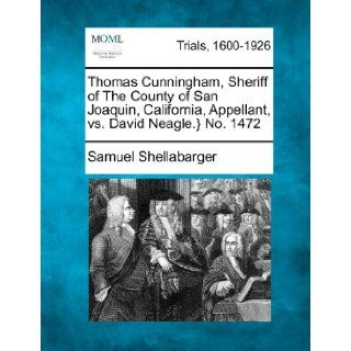 Thomas Cunningham, Sheriff of The County of San Joaquin, California, Appellant, vs. David Neagle.} No. 1472: Samuel Shellabarger: 9781275106864: Books