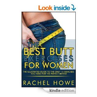 The Best Butt Exercises For Women: The Illustrated Guide to the Only 15 Exercises You Need for the Perfect Behind (Fitness Model Physique Series)   Kindle edition by Rachel Howe. Health, Fitness & Dieting Kindle eBooks @ .