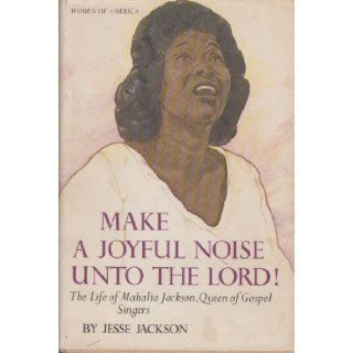 Make a Joyful Noise Unto the Lord the Life of Mahalia Jackson, Queen of Gospel Singers (Women of America) Jesse Jackson 9780690433449 Books