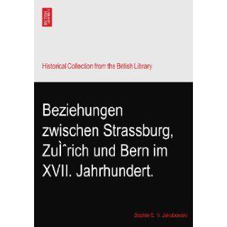 Beziehungen zwischen Strassburg, Zu�rich und Bern im XVII. Jahrhundert.: Sophie E. V. Jakubowski: Books