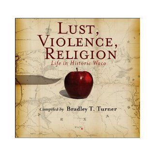 Lust, Violence, Religion Life in Historic Waco By Bradley T. Turner  TSTC Publishing  Books