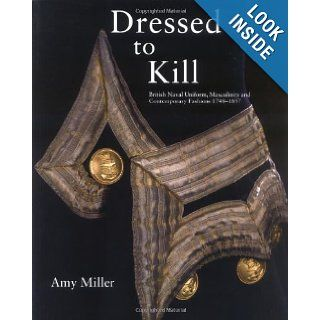 Dressed to Kill: British Naval Uniform, Masculinity and Contemporary Fashions, 1748 1857: Amy Miller: 9780948065743: Books