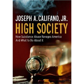 High Society: How Substance Abuse Ravages America and What to Do About It: Joseph A. Califano Jr.: Books