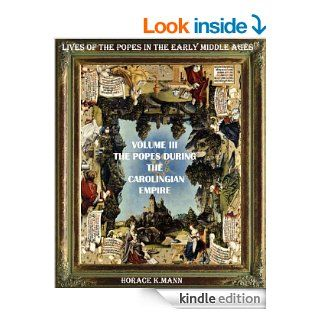 THE POPES DURING THE CAROLINGIAN EMPIRE. Leo III to Formosus A.D. 795 891 (THE HISTORY AND LIVES OF THE POPES IN THE EARLY MIDDLE AGES)   Kindle edition by HORACE K. MANN, Cristo Raul. Religion & Spirituality Kindle eBooks @ .