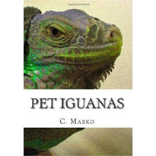 Pet Iguanas Ultra Quick Start Guide Green Iguana, Red Iguana, Blue Iguana, Iguana Cages, Iguna Food and More C. Marko 9781451500868 Books