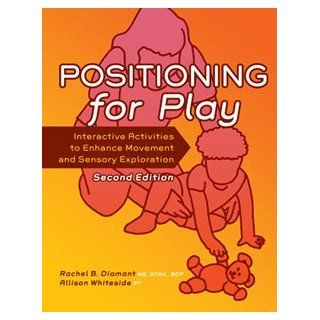 Positioning for Play: Interactive Activities to Enhance Movement and Sensory Exploration: Rachel B. Diamant, Allison Whiteside: 9781416404316: Books