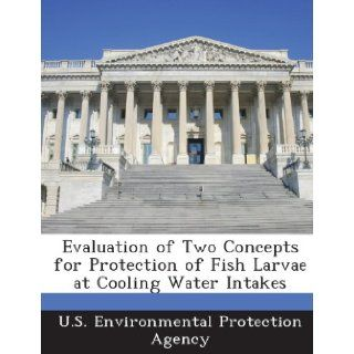 Evaluation of Two Concepts for Protection of Fish Larvae at Cooling Water Intakes: U. S. Environmental Protection Agency: 9781288701308: Books