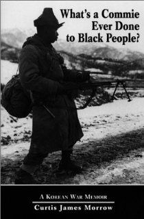 "What's a Commie Ever Done to Black People? A Korean War Memoir of Fighting in the U.S. Army's Last All Negro Unit: Curtis, ""Kojo"" Morrow: 9780786403332: Books"